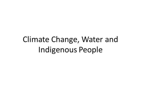 Climate Change, Water and Indigenous People. PART I: WATER IS LIFE.