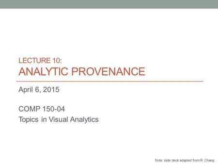 LECTURE 10: ANALYTIC PROVENANCE April 6, 2015 COMP 150-04 Topics in Visual Analytics Note: slide deck adapted from R. Chang.