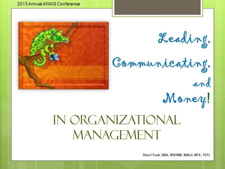 Leading, Communicating, and Money! in Organizational Management Sherri Funk, BBA, MSHRM, MAEd, MTE, TEFL 2013 Annual AWAG Conference.