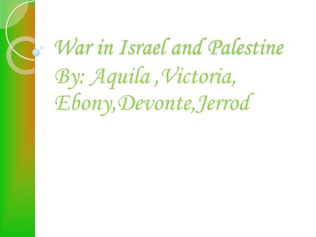 War in Israel and Palestine By: Aquila,Victoria, Ebony,Devonte,Jerrod.