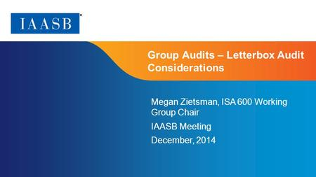 Page 1 | Proprietary and Copyrighted Information Group Audits – Letterbox Audit Considerations Megan Zietsman, ISA 600 Working Group Chair IAASB Meeting.