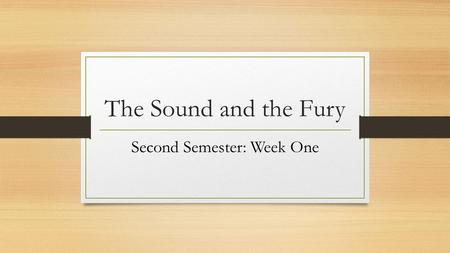 The Sound and the Fury Second Semester: Week One.