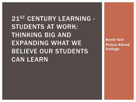 Kevin Tutt Prince Alfred College 21 ST CENTURY LEARNING - STUDENTS AT WORK: THINKING BIG AND EXPANDING WHAT WE BELIEVE OUR STUDENTS CAN LEARN.