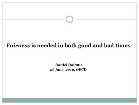 Fairness is needed in both good and bad times Daniel Daianu 26 june, 2012, OECD.