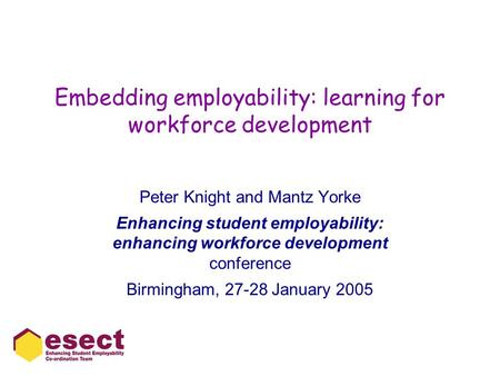 Embedding employability: learning for workforce development Peter Knight and Mantz Yorke Enhancing student employability: enhancing workforce development.