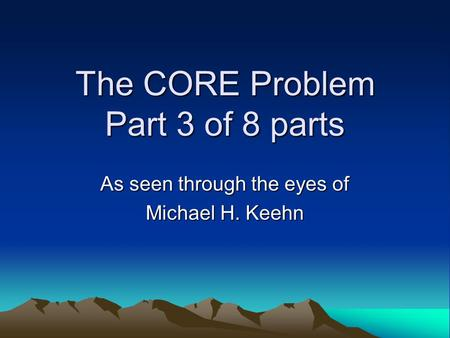 The CORE Problem Part 3 of 8 parts As seen through the eyes of Michael H. Keehn.