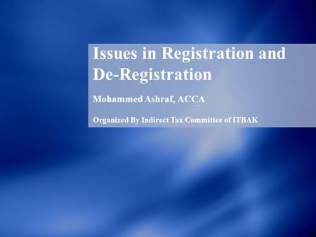 Issues in Registration and De-Registration Mohammed Ashraf, ACCA Organized By Indirect Tax Committee of ITBAK.