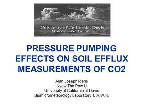 PRESSURE PUMPING EFFECTS ON SOIL EFFLUX MEASUREMENTS OF CO2 Alan Joseph Ideris Kyaw Tha Paw U University of California at Davis Biomicrometeorology Laboratory,