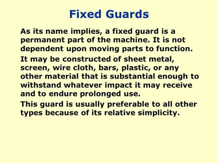 Fixed Guards As its name implies, a fixed guard is a permanent part of the machine. It is not dependent upon moving parts to function. It may be constructed.