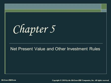 Net Present Value and Other Investment Rules Chapter 5 Copyright © 2010 by the McGraw-Hill Companies, Inc. All rights reserved. McGraw-Hill/Irwin.