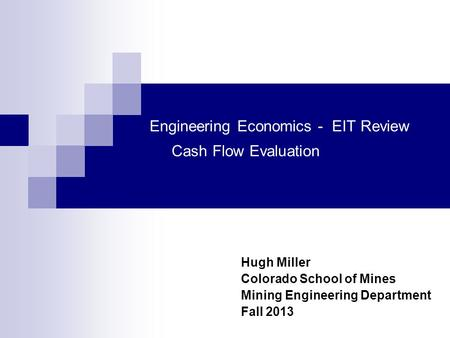 Engineering Economics - EIT Review Cash Flow Evaluation Hugh Miller Colorado School of Mines Mining Engineering Department Fall 2013.