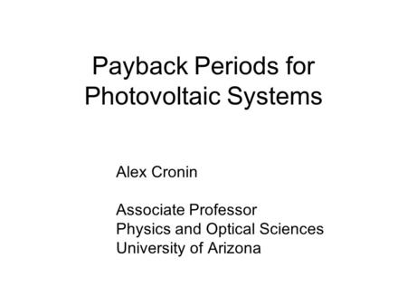 Payback Periods for Photovoltaic Systems Alex Cronin Associate Professor Physics and Optical Sciences University of Arizona.
