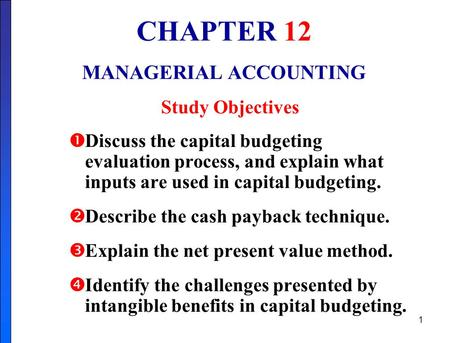 1 CHAPTER 12 MANAGERIAL ACCOUNTING Study Objectives  Discuss the capital budgeting evaluation process, and explain what inputs are used in capital budgeting.