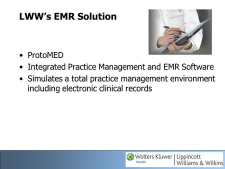 LWW's EMR Solution ProtoMED Integrated Practice Management and EMR Software Simulates a total practice management environment including electronic clinical.