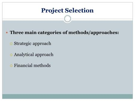 Project Selection Three main categories of methods/approaches:  Strategic approach  Analytical approach  Financial methods.