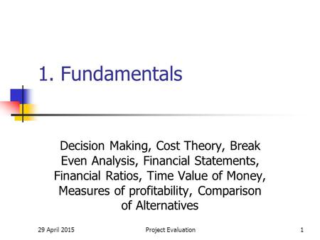 29 April 2015Project Evaluation1 1. Fundamentals Decision Making, Cost Theory, Break Even Analysis, Financial Statements, Financial Ratios, Time Value.