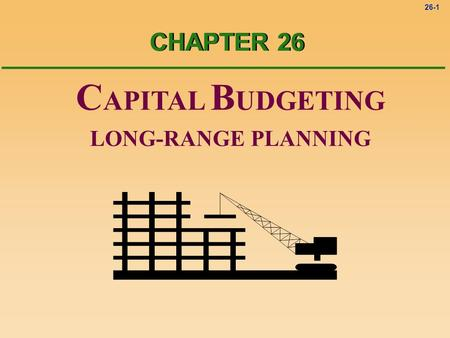 26-1 C APITAL B UDGETING LONG-RANGE PLANNING CHAPTER 26.
