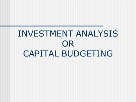 INVESTMENT ANALYSIS OR CAPITAL BUDGETING. What is Capital Budgeting? THE PROCESS OF PLANNING EXPENDITURES ON ASSETS WHOSE RETURN WILL EXTEND BEYOND ONE.