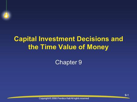 Copyright © 2008 Prentice Hall All rights reserved 9-1 Capital Investment Decisions and the Time Value of Money Chapter 9.