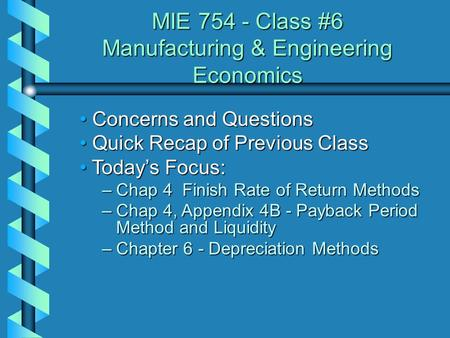 MIE 754 - Class #6 Manufacturing & Engineering Economics Concerns and Questions Concerns and Questions Quick Recap of Previous Class Quick Recap of Previous.