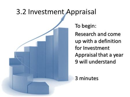 3.2 Investment Appraisal To begin: Research and come up with a definition for Investment Appraisal that a year 9 will understand 3 minutes.