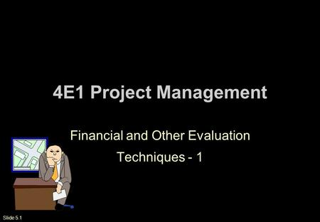 Slide 5.1 4E1 Project Management Financial and Other Evaluation Techniques - 1.