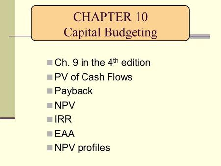 CHAPTER 10 Capital Budgeting Ch. 9 in the 4 th edition PV of Cash Flows Payback NPV IRR EAA NPV profiles.