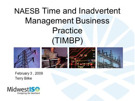 NAESB Time and Inadvertent Management Business Practice (TIMBP) February 3, 2009 Terry Bilke.