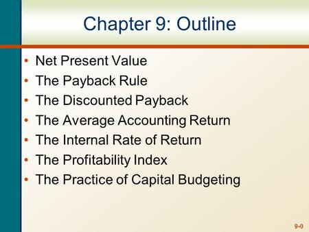 9-0 Chapter 9: Outline Net Present Value The Payback Rule The Discounted Payback The Average Accounting Return The Internal Rate of Return The Profitability.