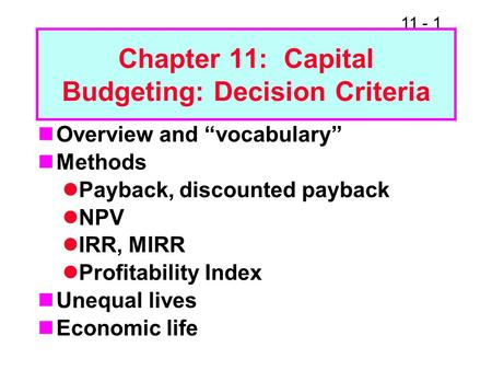 "11 - 1 Chapter 11: Capital Budgeting: Decision Criteria Overview and ""vocabulary"" Methods Payback, discounted payback NPV IRR, MIRR Profitability Index."