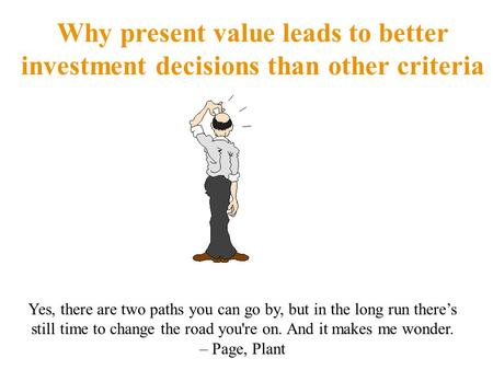 Why present value leads to better investment decisions than other criteria Yes, there are two paths you can go by, but in the long run there's still time.
