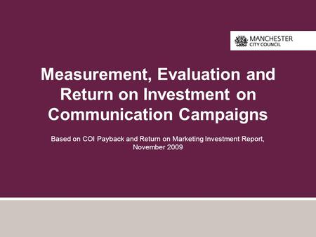 Measurement, Evaluation and Return on Investment on Communication Campaigns Based on COI Payback and Return on Marketing Investment Report, November 2009.