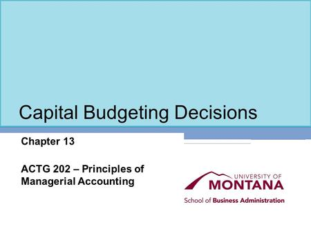 Capital Budgeting Decisions Chapter 13 ACTG 202 – Principles of Managerial Accounting.