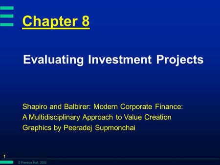 © Prentice Hall, 2000 1 Chapter 8 Evaluating Investment Projects Shapiro and Balbirer: Modern Corporate Finance: A Multidisciplinary Approach to Value.