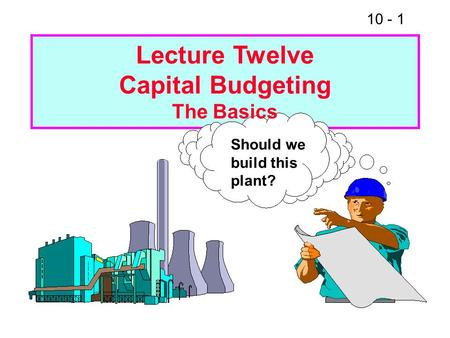 10 - 1 Should we build this plant? Lecture Twelve Capital Budgeting The Basics.