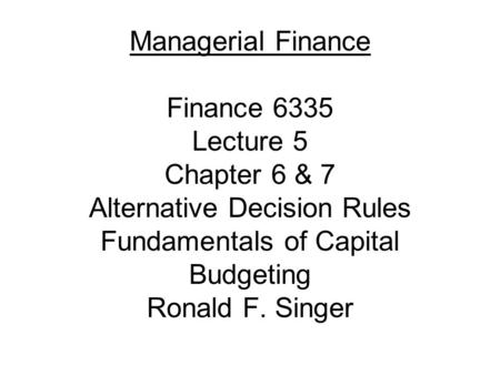 Managerial Finance Finance 6335 Lecture 5 Chapter 6 & 7 Alternative Decision Rules Fundamentals of Capital Budgeting Ronald F. Singer.