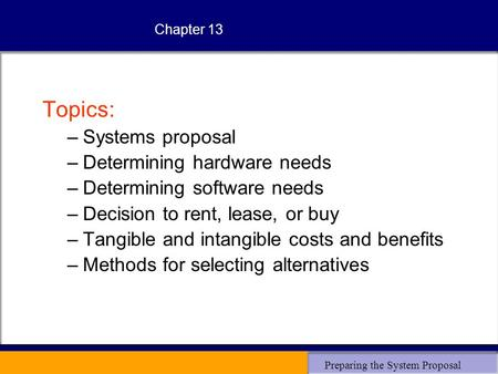 Preparing the System Proposal Chapter 13 Topics: –Systems proposal –Determining hardware needs –Determining software needs –Decision to rent, lease, or.