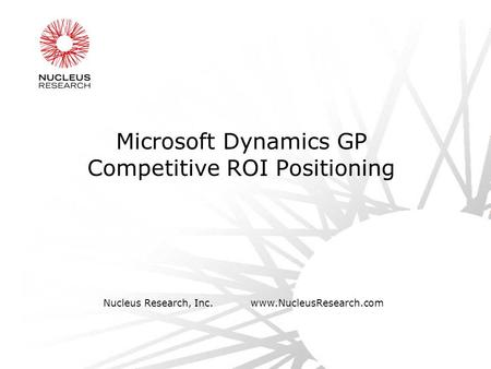 Nucleus Research, Inc.www.NucleusResearch.com Microsoft Dynamics GP Competitive ROI Positioning.