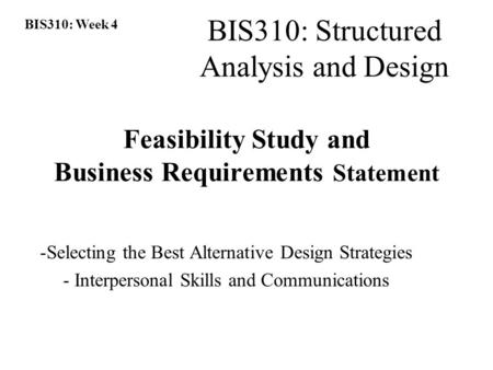 BIS310: Week 4 BIS310: Structured Analysis and Design Feasibility Study and Business Requirements Statement -Selecting the Best Alternative Design Strategies.