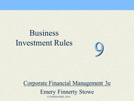 © Prentice Hall, 2004 9 Corporate Financial Management 3e Emery Finnerty Stowe Business Investment Rules.
