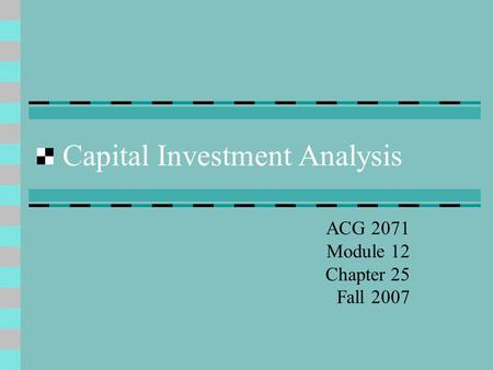 Capital Investment Analysis ACG 2071 Module 12 Chapter 25 Fall 2007.