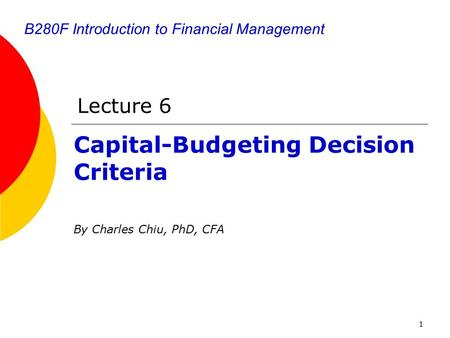 1 B280F Introduction to Financial Management Capital-Budgeting Decision Criteria By Charles Chiu, PhD, CFA Lecture 6.
