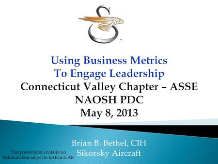 This presentation contains no technical data subject to EAR or ITAR Brian B. Bethel, CIH Sikorsky Aircraft.