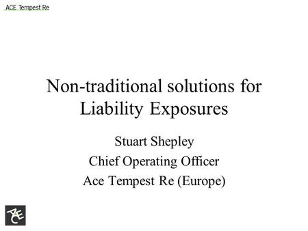 Non-traditional solutions for Liability Exposures Stuart Shepley Chief Operating Officer Ace Tempest Re (Europe)
