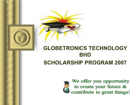 GLOBETRONICS TECHNOLOGY BHD SCHOLARSHIP PROGRAM 2007.
