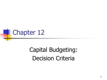 1 Chapter 12 Capital Budgeting: Decision Criteria.
