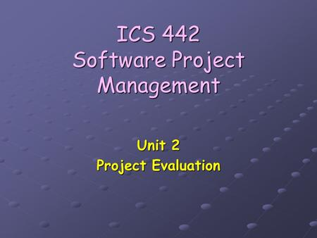 ICS 442 Software Project Management Unit 2 Project Evaluation.