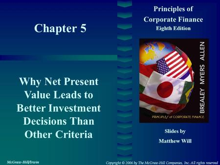 Chapter 5 Principles of Corporate Finance Eighth Edition Why Net Present Value Leads to Better Investment Decisions Than Other Criteria Slides by Matthew.
