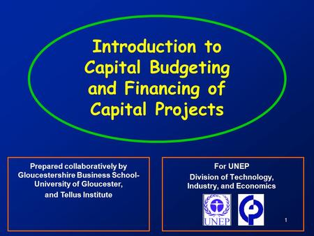 1 Introduction to Capital Budgeting and Financing of Capital Projects For UNEP Division of Technology, Industry, and Economics Prepared collaboratively.