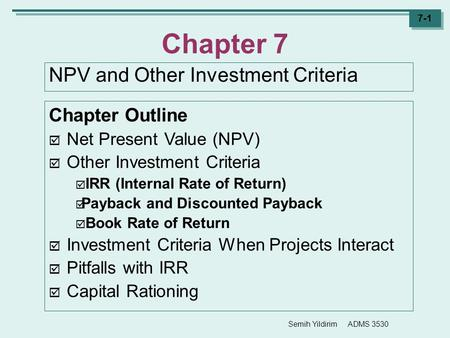 Semih Yildirim ADMS 3530 7-1 Chapter 7 NPV and Other Investment Criteria Chapter Outline  Net Present Value (NPV)  Other Investment Criteria  IRR (Internal.
